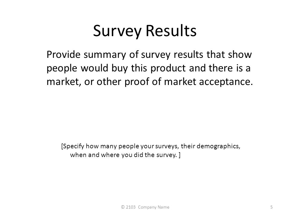 Survey Results Provide summary of survey results that show people would buy this product and there is a market, or other proof of market acceptance.