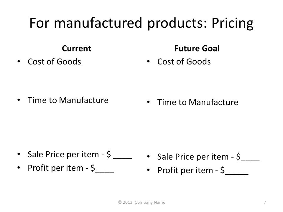 For manufactured products: Pricing Current Cost of Goods Time to Manufacture Sale Price per item - $ ____ Profit per item - $____ Future Goal Cost of Goods Time to Manufacture Sale Price per item - $____ Profit per item - $_____ 7© 2013 Company Name