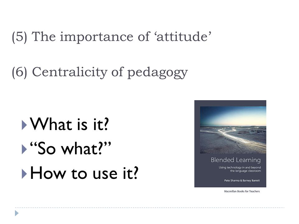 (6) Centralicity of pedagogy What is it So what How to use it (5) The importance of attitude
