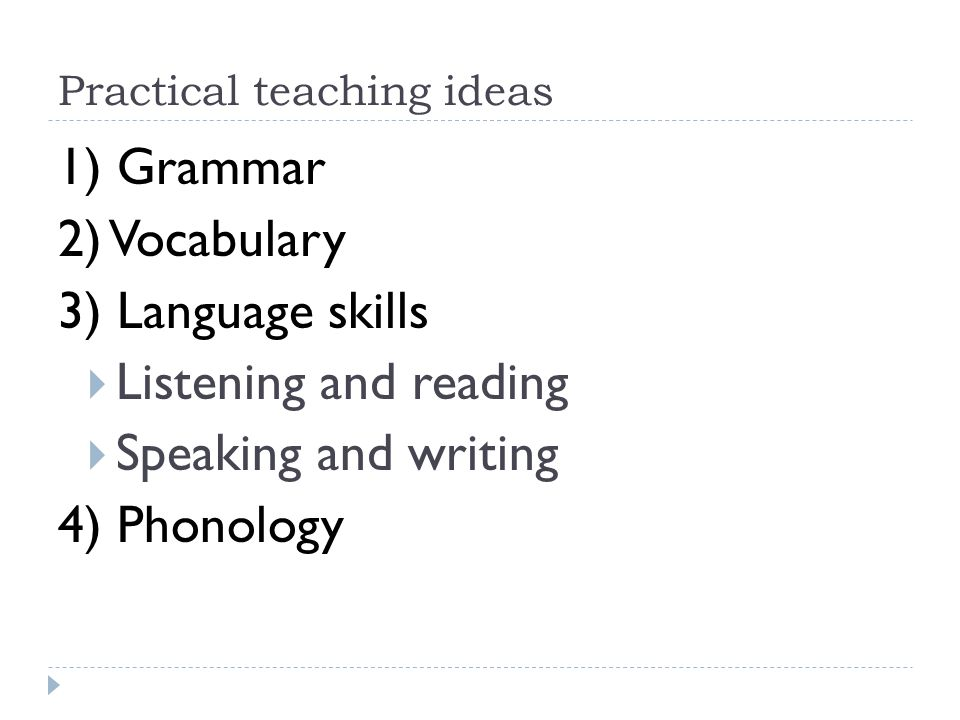 Practical teaching ideas 1) Grammar 2) Vocabulary 3) Language skills Listening and reading Speaking and writing 4) Phonology