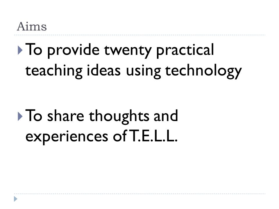 Aims To provide twenty practical teaching ideas using technology To share thoughts and experiences of T.E.L.L.