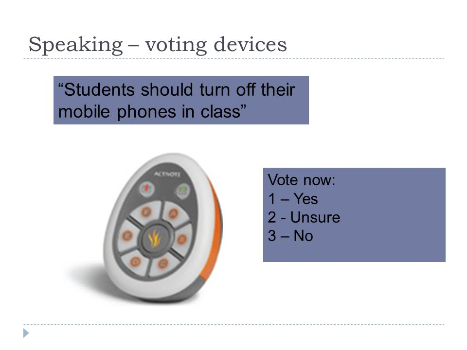 Speaking – voting devices Students should turn off their mobile phones in class Vote now: 1 – Yes 2 - Unsure 3 – No