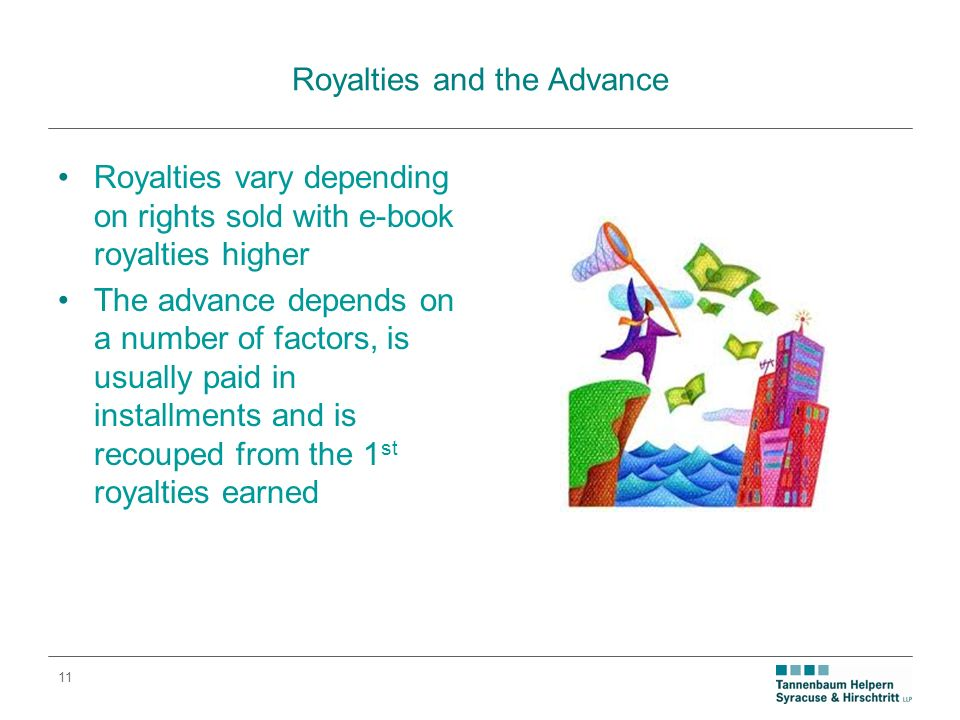 11 Royalties and the Advance Royalties vary depending on rights sold with e-book royalties higher The advance depends on a number of factors, is usually paid in installments and is recouped from the 1 st royalties earned