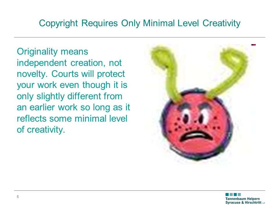 6 Copyright Requires Only Minimal Level Creativity Originality means independent creation, not novelty.