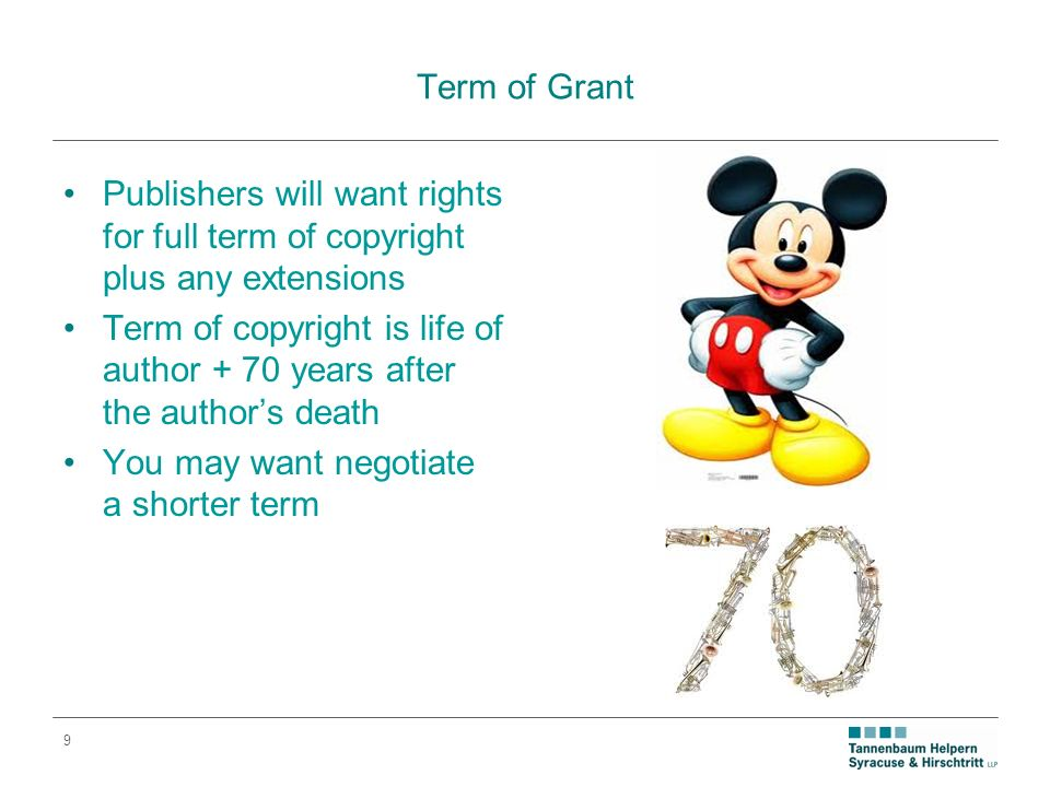 9 Term of Grant Publishers will want rights for full term of copyright plus any extensions Term of copyright is life of author + 70 years after the authors death You may want negotiate a shorter term
