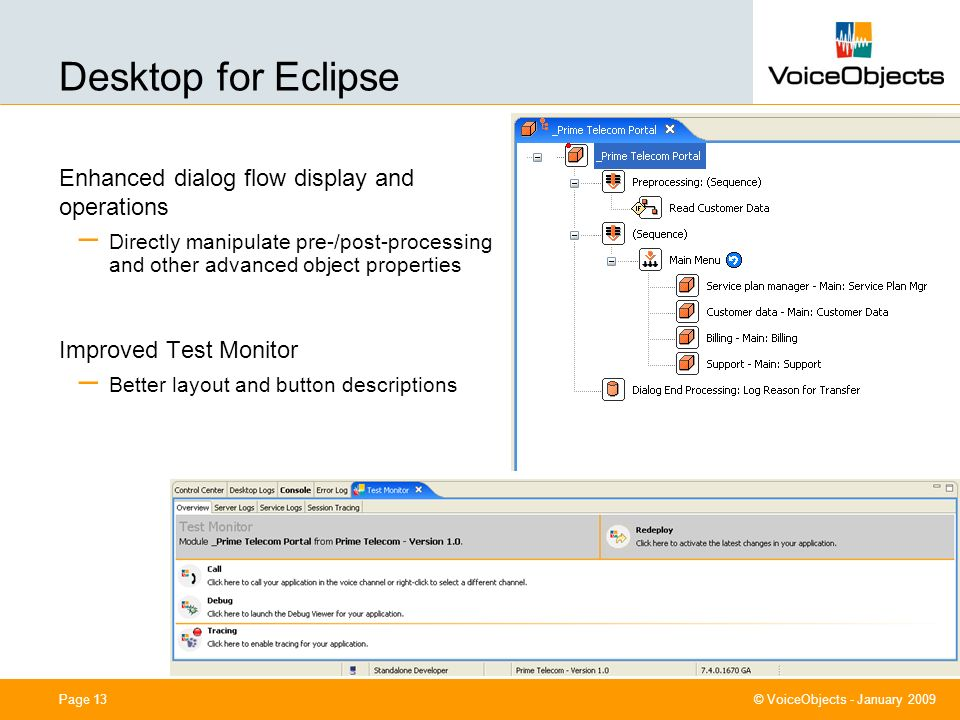 0cm (center) 7,40 cm 11,40 cm 4,80 cm 10,50 cm © VoiceObjects - January 2009 Page 13 Desktop for Eclipse Enhanced dialog flow display and operations – Directly manipulate pre-/post-processing and other advanced object properties Improved Test Monitor – Better layout and button descriptions