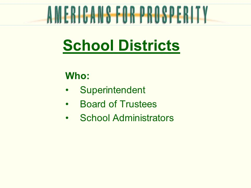 School Districts Who: Superintendent Board of Trustees School Administrators