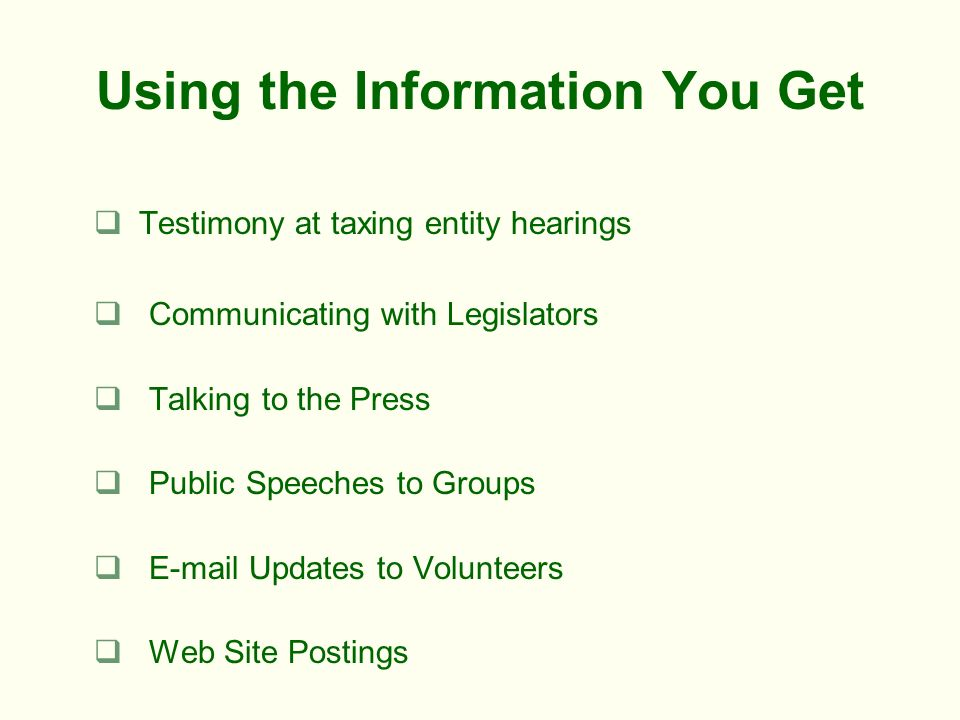 Using the Information You Get Testimony at taxing entity hearings Communicating with Legislators Talking to the Press Public Speeches to Groups E-mail Updates to Volunteers Web Site Postings