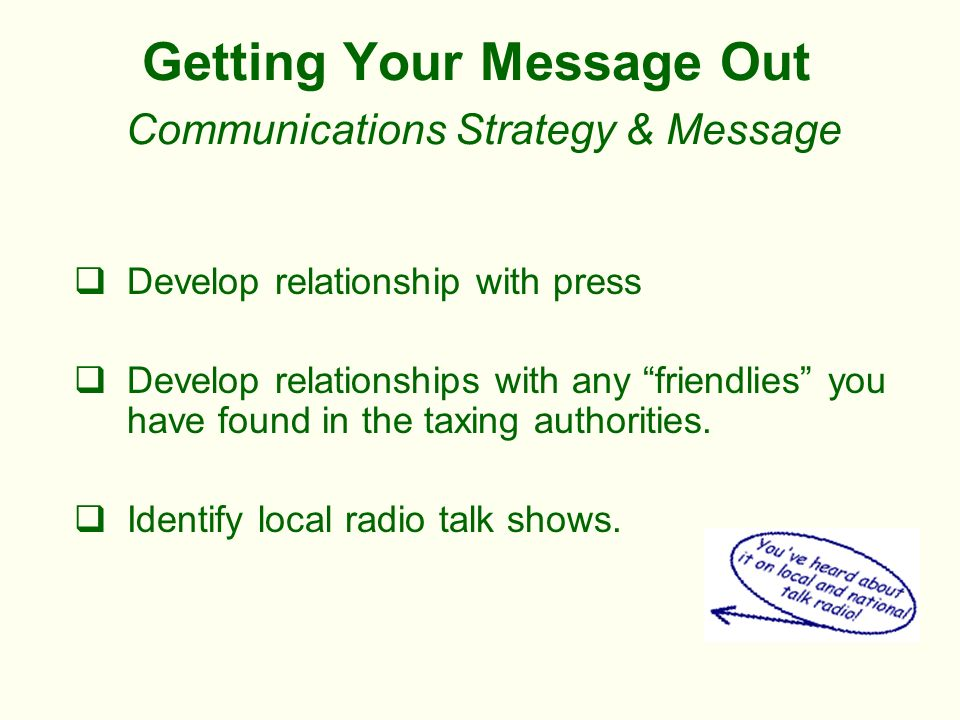 Getting Your Message Out Communications Strategy & Message Develop relationship with press Develop relationships with any friendlies you have found in the taxing authorities.