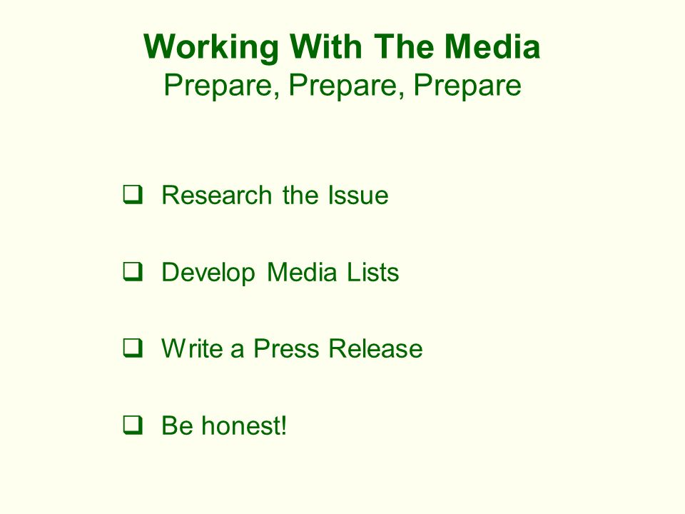 Working With The Media Prepare, Prepare, Prepare Research the Issue Develop Media Lists Write a Press Release Be honest!