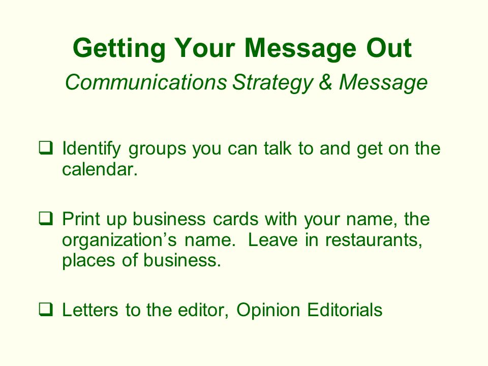 Getting Your Message Out Communications Strategy & Message Identify groups you can talk to and get on the calendar.