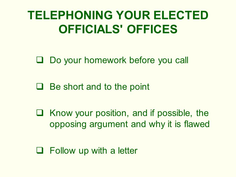 TELEPHONING YOUR ELECTED OFFICIALS OFFICES Do your homework before you call Be short and to the point Know your position, and if possible, the opposing argument and why it is flawed Follow up with a letter