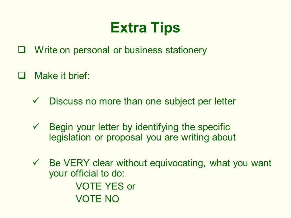 Extra Tips Write on personal or business stationery Make it brief: Discuss no more than one subject per letter Begin your letter by identifying the specific legislation or proposal you are writing about Be VERY clear without equivocating, what you want your official to do: VOTE YES or VOTE NO