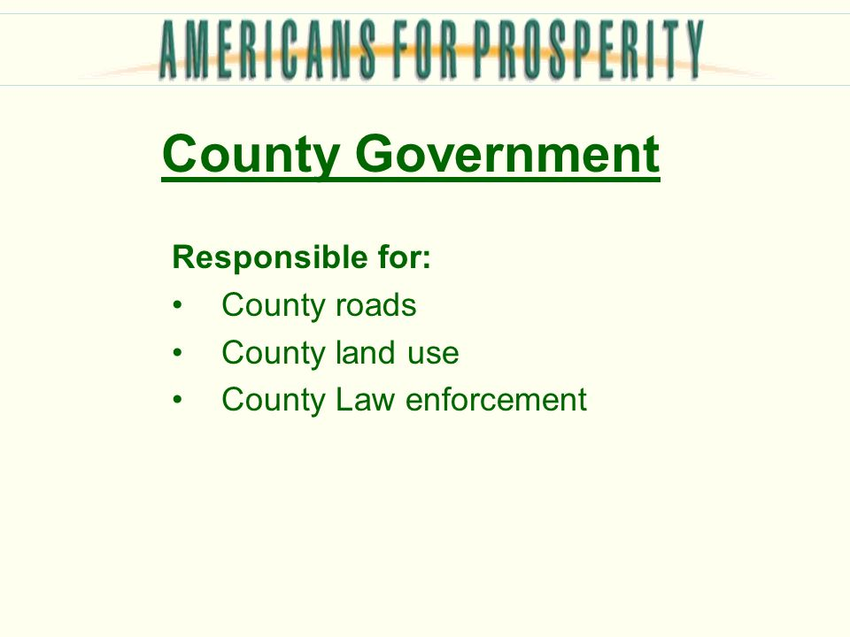 County Government Responsible for: County roads County land use County Law enforcement