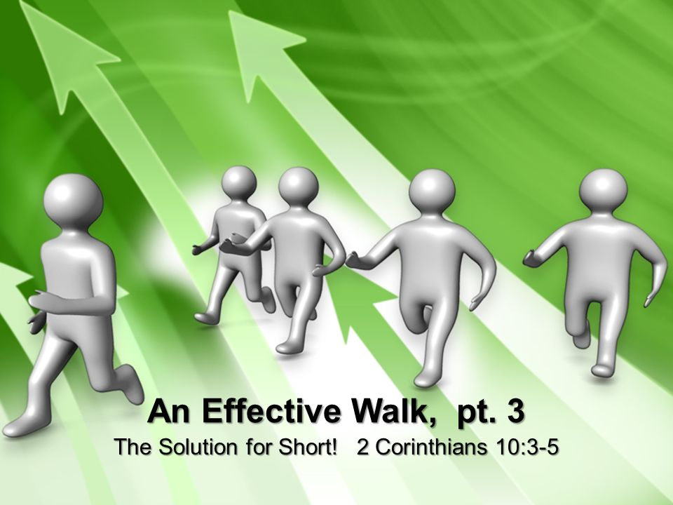 An Effective Walk, pt. 3 The Solution for Short! 2 Corinthians 10:3-5