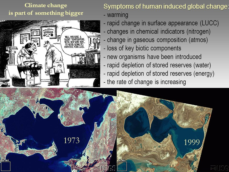Symptoms of human induced global change: Symptoms of human induced global change: - warming - rapid change in surface appearance (LUCC) - changes in chemical indicators (nitrogen) - change in gaseous composition (atmos) - loss of key biotic components - new organisms have been introduced - rapid depletion of stored reserves (water) - rapid depletion of stored reserves (energy) - the rate of change is increasing 1973 1999 Climate change is part of something bigger
