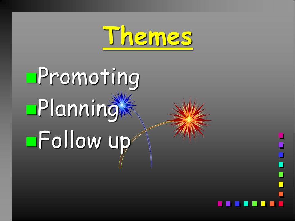 Themes n Promoting n Planning n Follow up