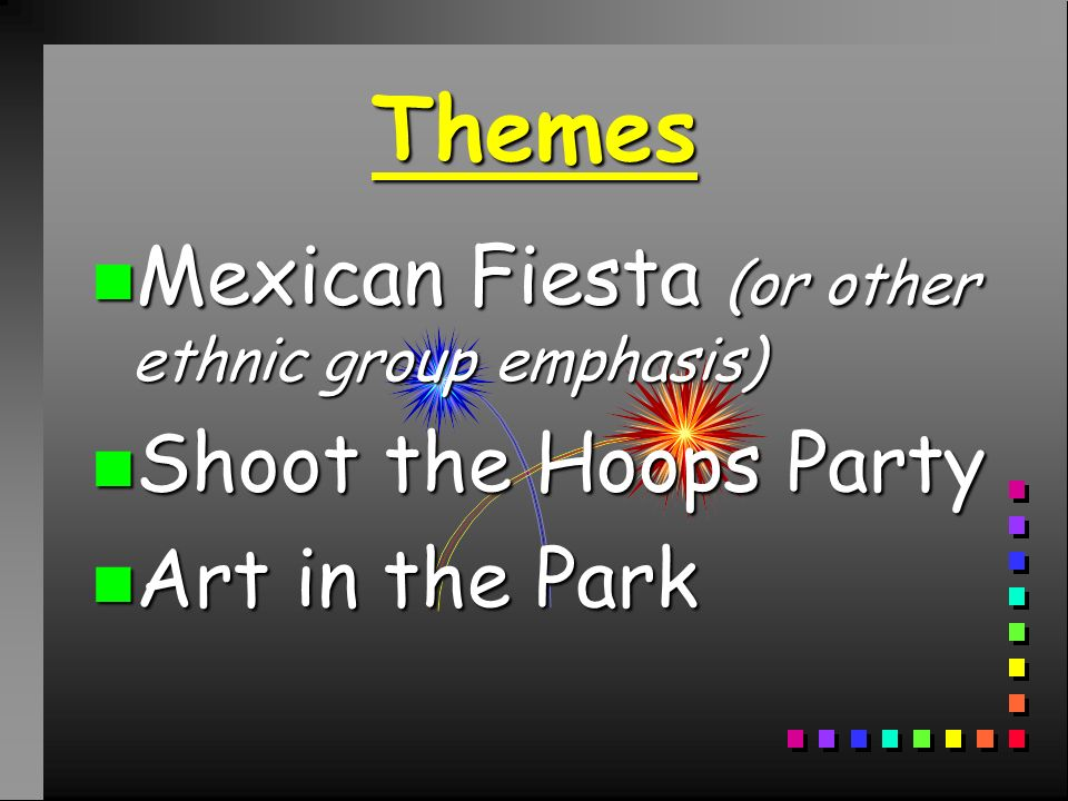 Themes n Mexican Fiesta (or other ethnic group emphasis) n Shoot the Hoops Party n Art in the Park