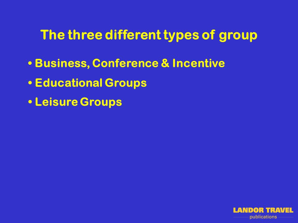 The three different types of group Business, Conference & Incentive Educational Groups Leisure Groups