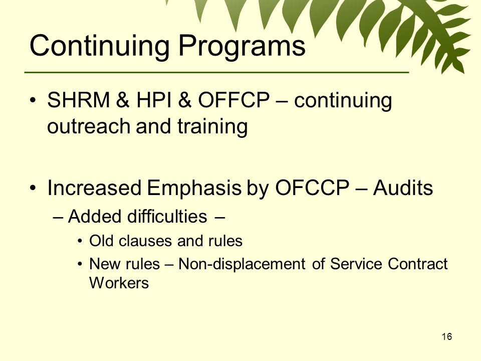 16 Continuing Programs SHRM & HPI & OFFCP – continuing outreach and training Increased Emphasis by OFCCP – Audits –Added difficulties – Old clauses and rules New rules – Non-displacement of Service Contract Workers