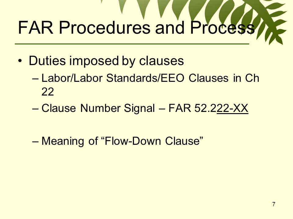 7 FAR Procedures and Process Duties imposed by clauses –Labor/Labor Standards/EEO Clauses in Ch 22 –Clause Number Signal – FAR XX –Meaning of Flow-Down Clause