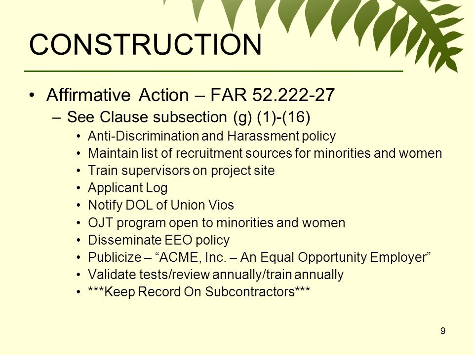 9 CONSTRUCTION Affirmative Action – FAR –See Clause subsection (g) (1)-(16) Anti-Discrimination and Harassment policy Maintain list of recruitment sources for minorities and women Train supervisors on project site Applicant Log Notify DOL of Union Vios OJT program open to minorities and women Disseminate EEO policy Publicize – ACME, Inc.