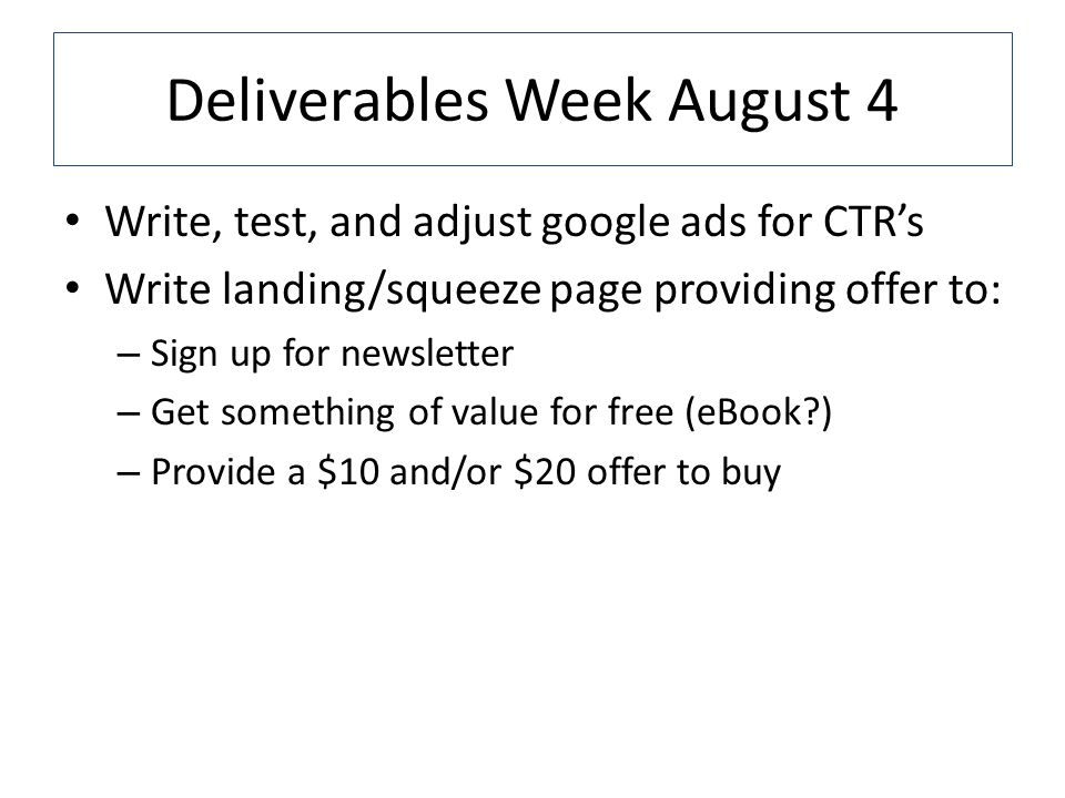 Deliverables Week August 4 Write, test, and adjust google ads for CTRs Write landing/squeeze page providing offer to: – Sign up for newsletter – Get something of value for free (eBook ) – Provide a $10 and/or $20 offer to buy