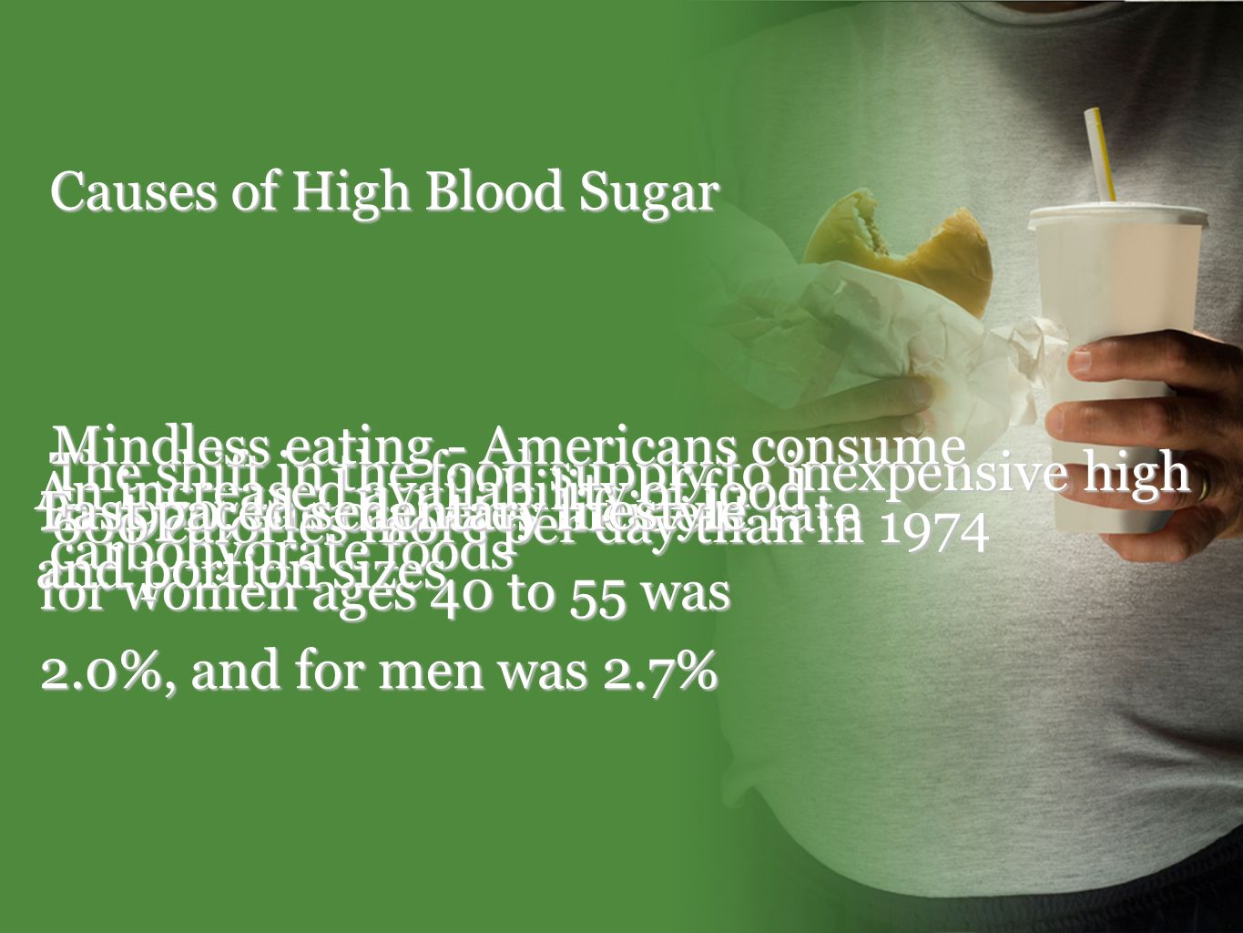 Causes of High Blood Sugar In 1970, the diabetes incident rate for women ages 40 to 55 was 2.0%, and for men was 2.7% The shift in the food supply to inexpensive high carbohydrate foods Mindless eating - Americans consume 600 calories more per day than in 1974 An increased availability of food and portion sizes Fast paced sedentary lifestyle