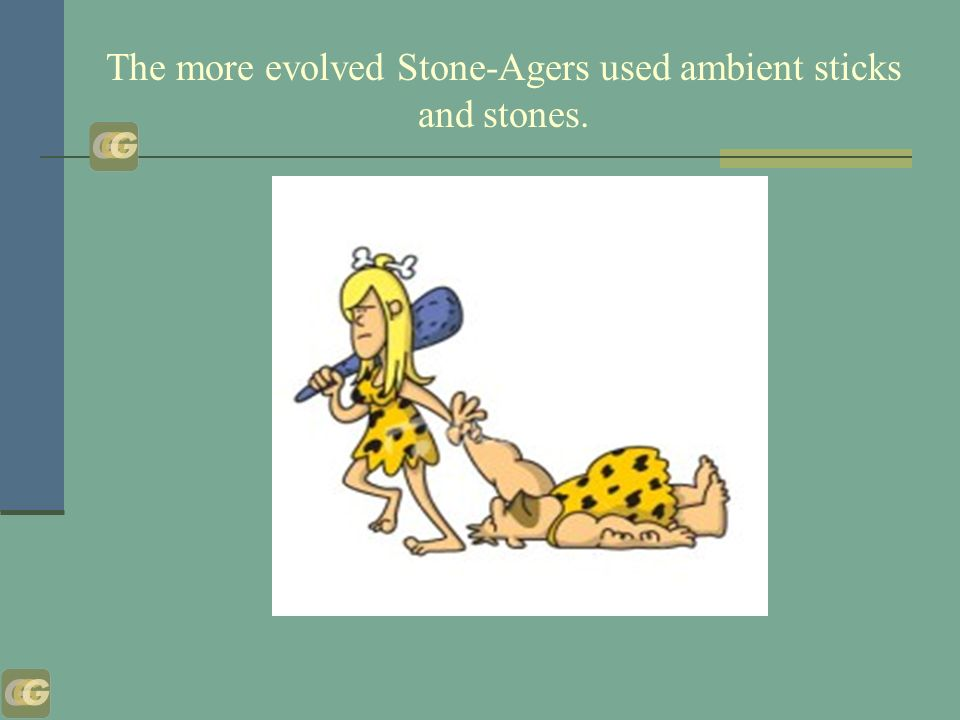 The more evolved Stone-Agers used ambient sticks and stones.