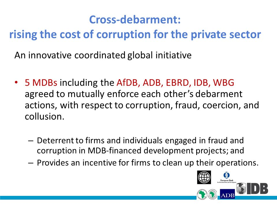 Cross-debarment: rising the cost of corruption for the private sector An innovative coordinated global initiative 5 MDBs including the AfDB, ADB, EBRD, IDB, WBG agreed to mutually enforce each others debarment actions, with respect to corruption, fraud, coercion, and collusion.