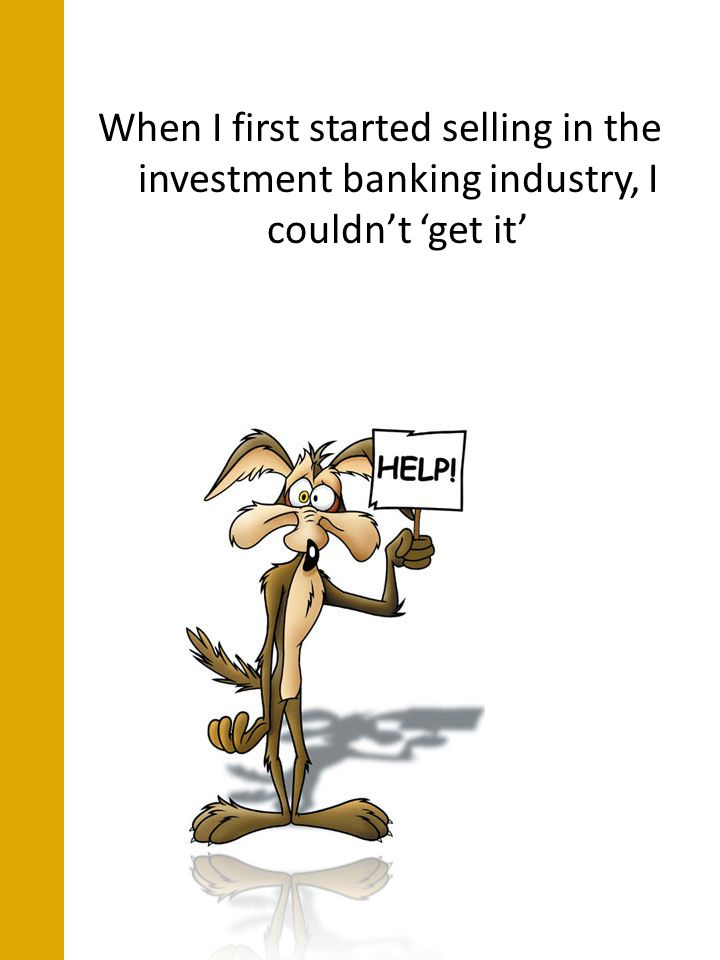 When I first started selling in the investment banking industry, I couldnt get it