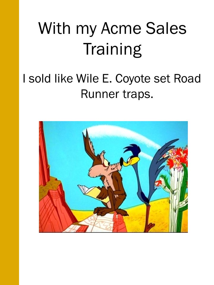 With my Acme Sales Training I sold like Wile E. Coyote set Road Runner traps.