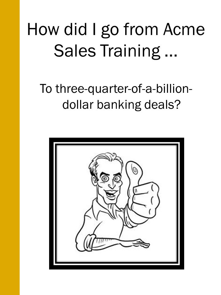How did I go from Acme Sales Training... To three-quarter-of-a-billion- dollar banking deals