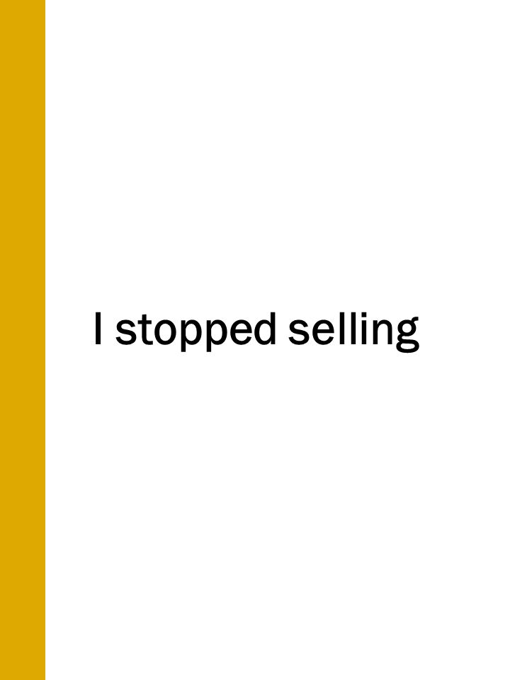 I stopped selling