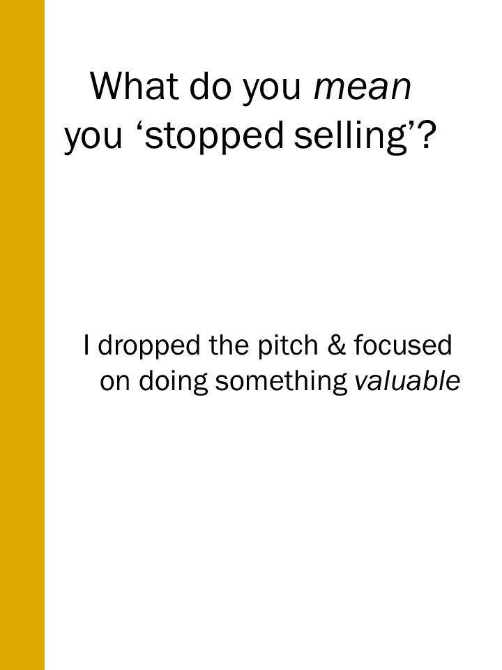 What do you mean you stopped selling I dropped the pitch & focused on doing something valuable