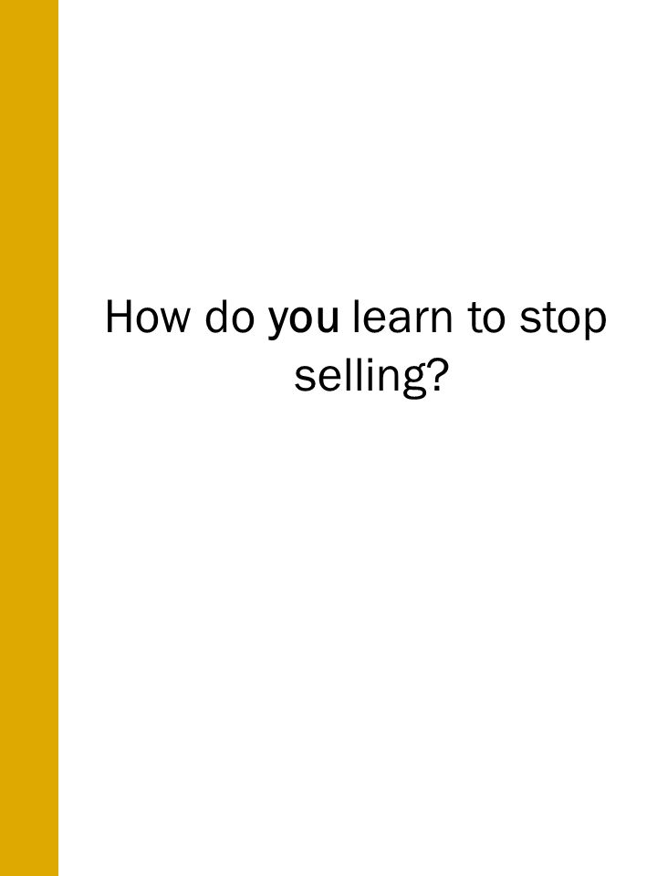 How do you learn to stop selling