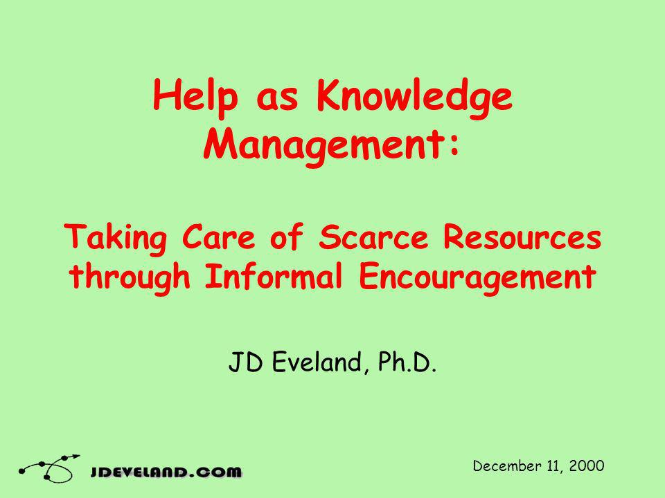 Help as Knowledge Management: Taking Care of Scarce Resources through Informal Encouragement JD Eveland, Ph.D.