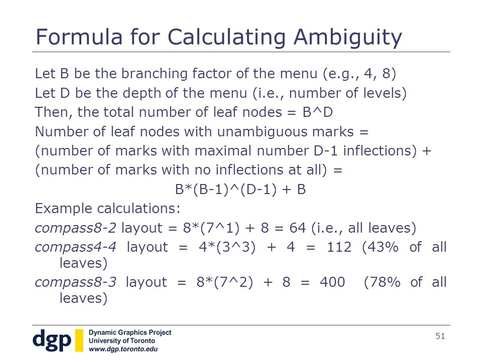 51 Formula for Calculating Ambiguity Let B be the branching factor of the menu (e.g., 4, 8) Let D be the depth of the menu (i.e., number of levels) Then, the total number of leaf nodes = B^D Number of leaf nodes with unambiguous marks = (number of marks with maximal number D-1 inflections) + (number of marks with no inflections at all) = B*(B-1)^(D-1) + B Example calculations: compass8-2 layout = 8*(7^1) + 8 = 64 (i.e., all leaves) compass4-4 layout = 4*(3^3) + 4 = 112 (43% of all leaves) compass8-3 layout = 8*(7^2) + 8 = 400 (78% of all leaves)