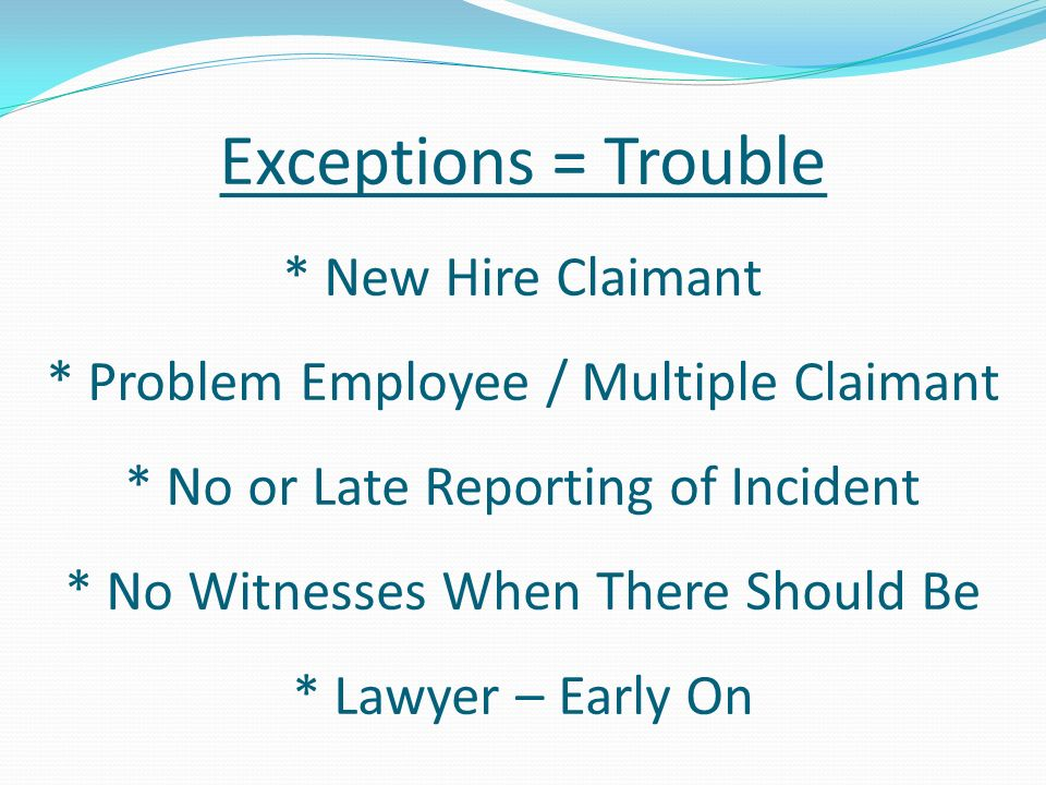 Exceptions = Trouble * New Hire Claimant * Problem Employee / Multiple Claimant * No or Late Reporting of Incident * No Witnesses When There Should Be * Lawyer – Early On