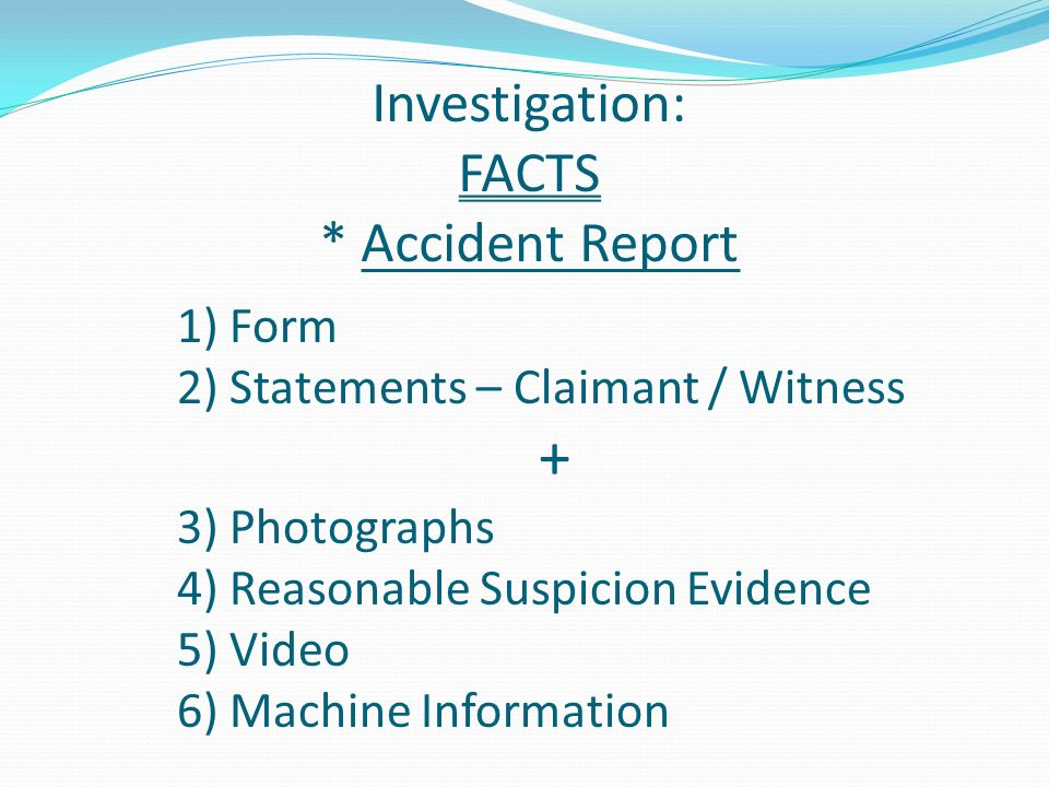 Investigation: FACTS * Accident Report 1)Form 2)Statements – Claimant / Witness + 3)Photographs 4)Reasonable Suspicion Evidence 5)Video 6)Machine Information