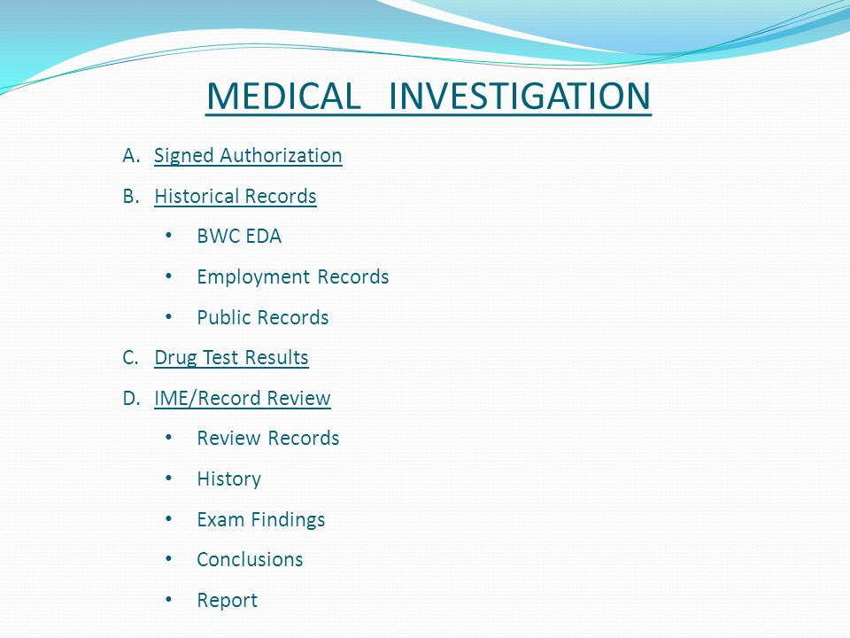 MEDICAL INVESTIGATION A.Signed Authorization B.Historical Records BWC EDA Employment Records Public Records C.Drug Test Results D.IME/Record Review Review Records History Exam Findings Conclusions Report