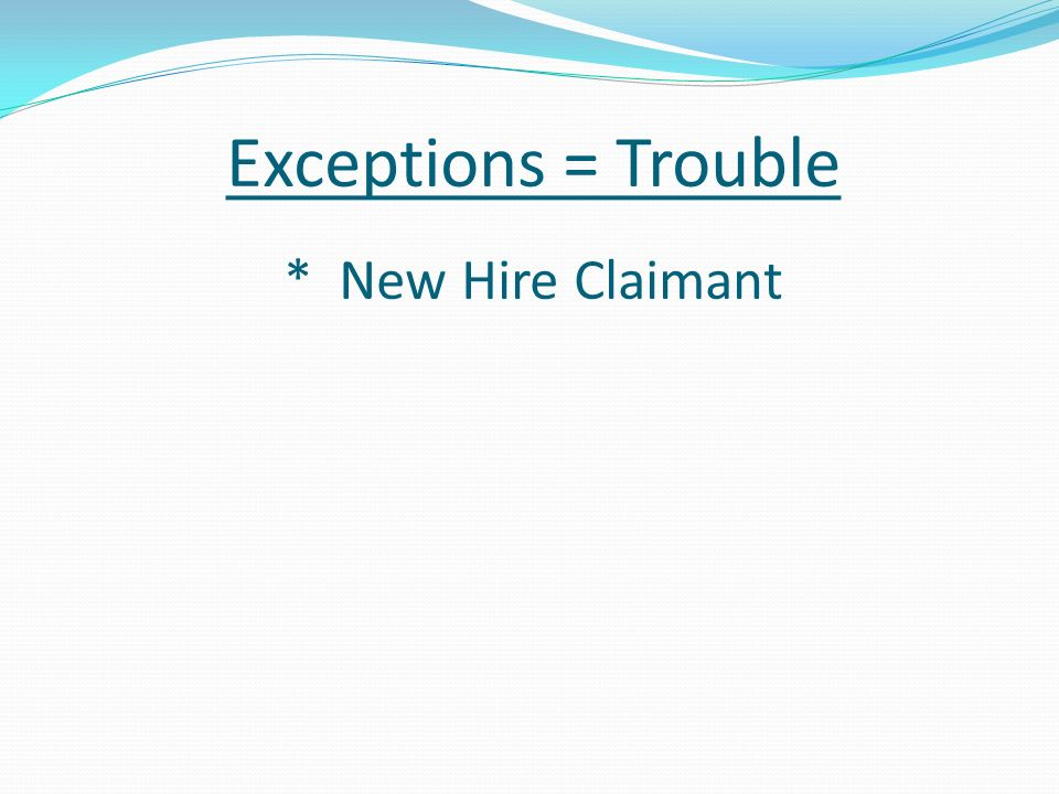 Exceptions = Trouble * New Hire Claimant