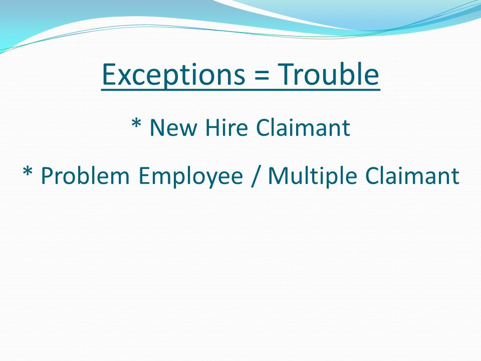 Exceptions = Trouble * New Hire Claimant * Problem Employee / Multiple Claimant