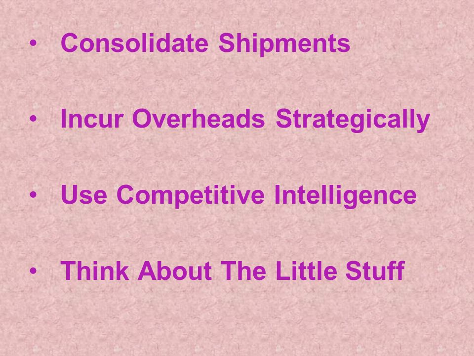 Consolidate Shipments Incur Overheads Strategically Use Competitive Intelligence Think About The Little Stuff