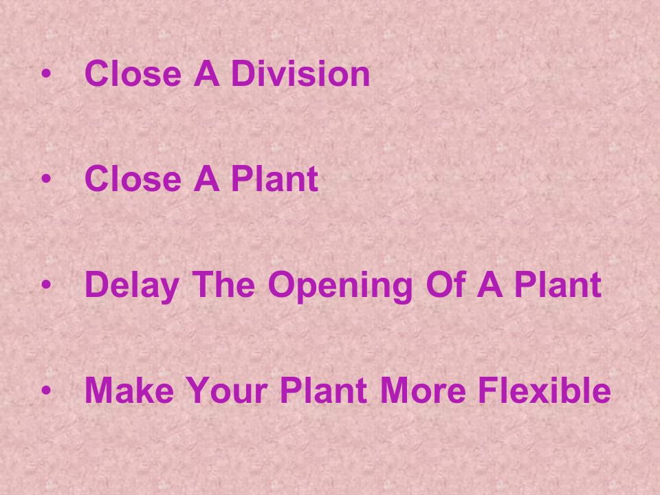 Close A Division Close A Plant Delay The Opening Of A Plant Make Your Plant More Flexible