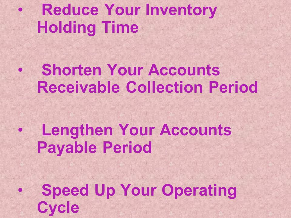 Reduce Your Inventory Holding Time Shorten Your Accounts Receivable Collection Period Lengthen Your Accounts Payable Period Speed Up Your Operating Cycle