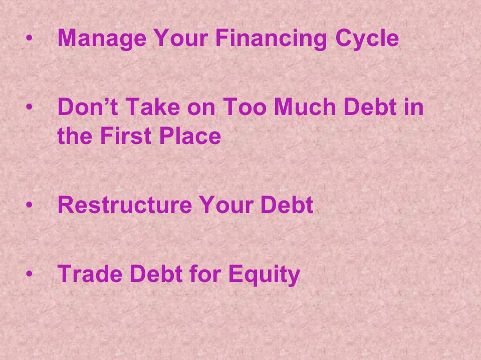 Manage Your Financing Cycle Dont Take on Too Much Debt in the First Place Restructure Your Debt Trade Debt for Equity