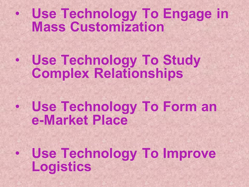 Use Technology To Engage in Mass Customization Use Technology To Study Complex Relationships Use Technology To Form an e-Market Place Use Technology To Improve Logistics