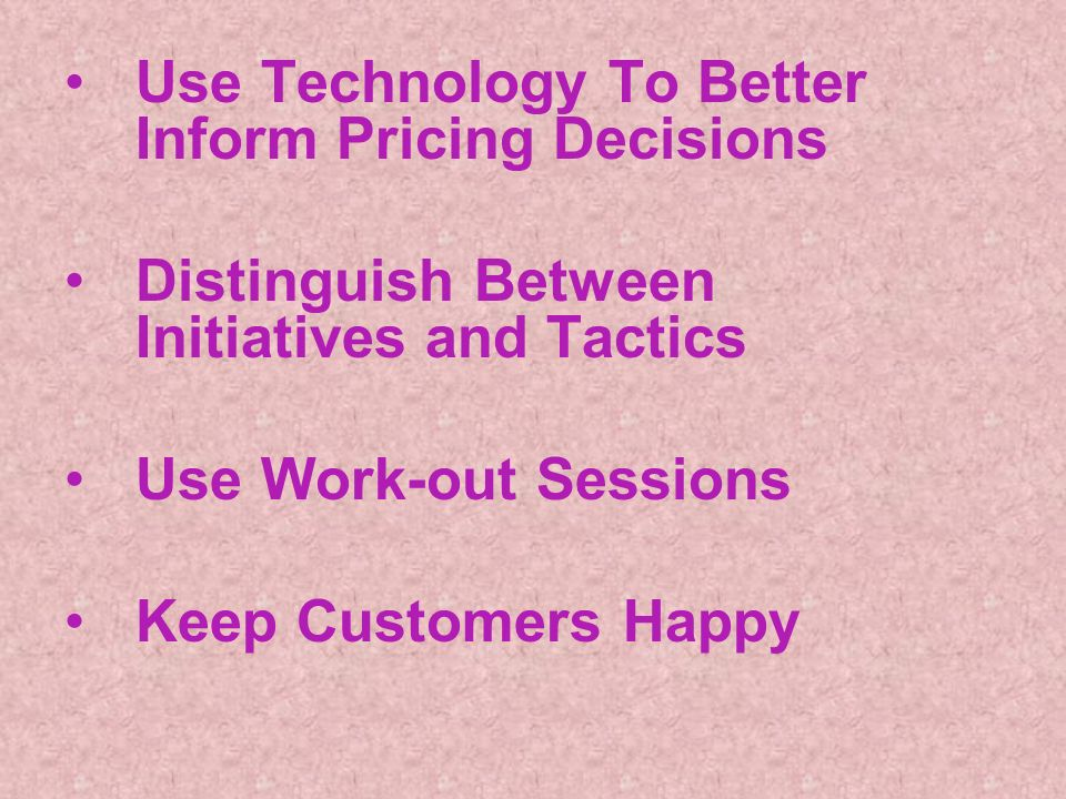 Use Technology To Better Inform Pricing Decisions Distinguish Between Initiatives and Tactics Use Work-out Sessions Keep Customers Happy
