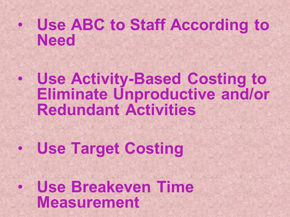 Use ABC to Staff According to Need Use Activity-Based Costing to Eliminate Unproductive and/or Redundant Activities Use Target Costing Use Breakeven Time Measurement